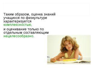 Таким образом, оценка знаний учащихся по физкультуре характеризуется комплекс