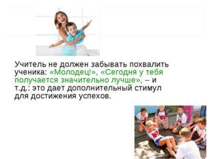 Учитель не должен забывать похвалить ученика: «Молодец!», «Сегодня у тебя пол