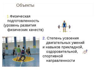 Объекты 1.Физическая подготовленность (уровень развития физических качеств)