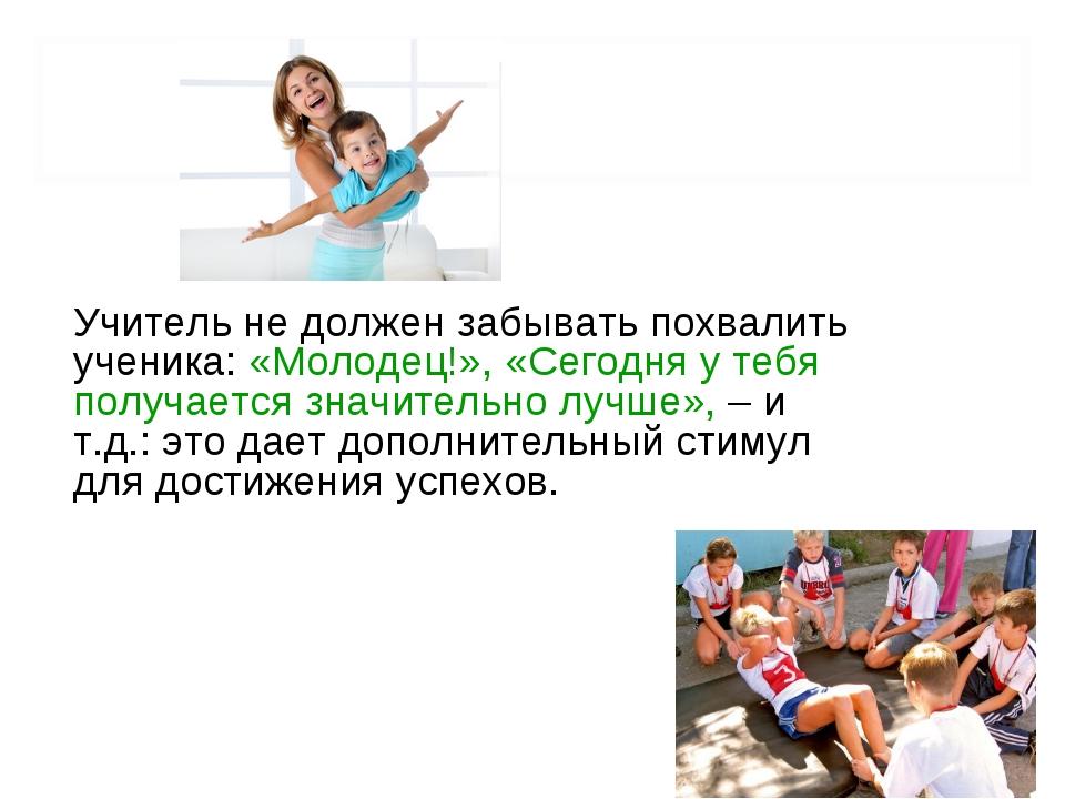 Учитель не должен забывать похвалить ученика: «Молодец!», «Сегодня у тебя пол...