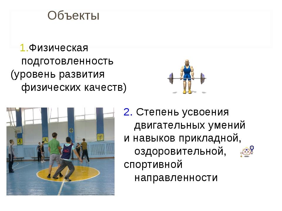 Объекты 1.Физическая подготовленность (уровень развития физических качеств)...