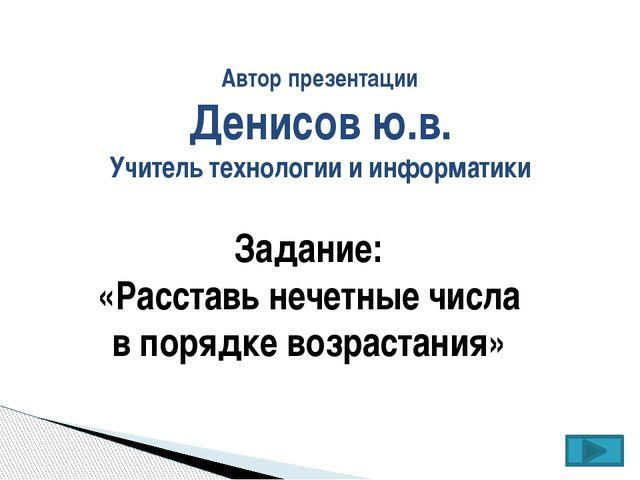 Автор презентации Денисов ю.в. Учитель технологии и информатики Задание: «Рас...