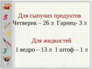 Для сыпучих продуктов Четверик – 26 л Гарнец- 3 л Для жидкостей 1 ведро – 13