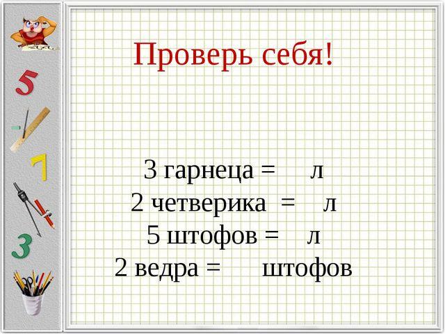 Проверь себя! 3 гарнеца = л 2 четверика = л 5 штофов = л 2 ведра = штофов