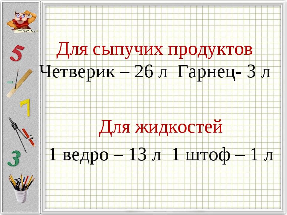 Для сыпучих продуктов Четверик – 26 л Гарнец- 3 л Для жидкостей 1 ведро – 13...