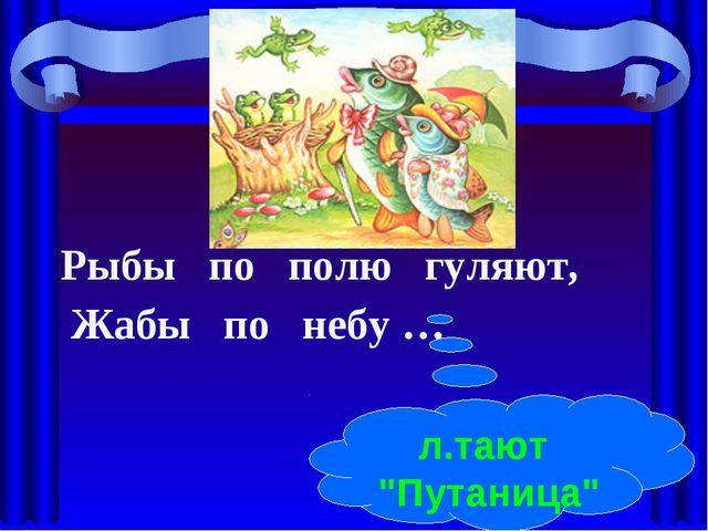 """Рыбы по полю гуляют, Жабы по небу … л.тают """"Путаница"""""""