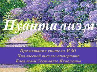 Пуантилизм Презентация учителя ИЗО Чкаловской школы-интерната Ковалевой Светл