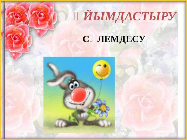 ҰЙЫМДАСТЫРУ СӘЛЕМДЕСУ