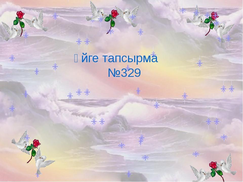 Үйге тапсырма №329