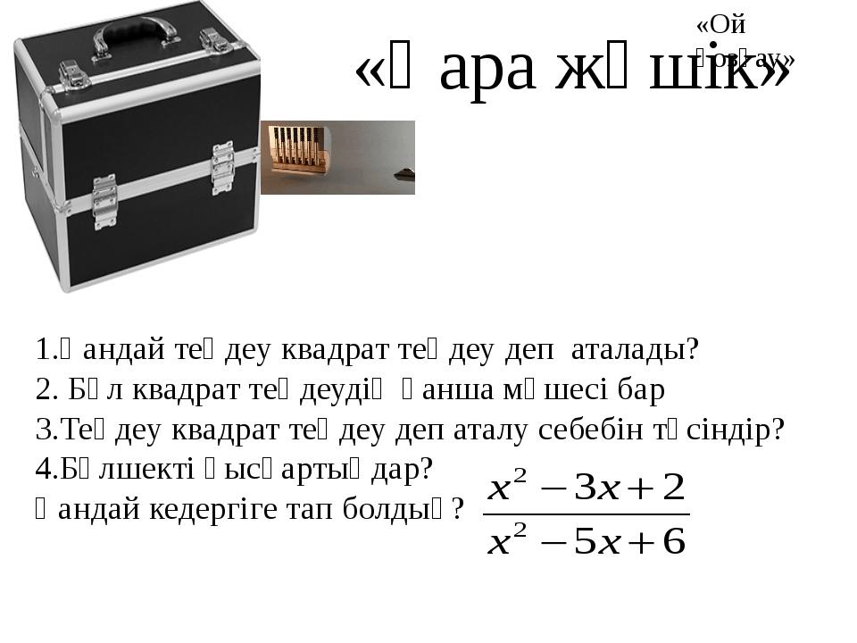 «Қара жәшік» 1.Қандай теңдеу квадрат теңдеу деп аталады? 2. Бұл квадрат теңде...
