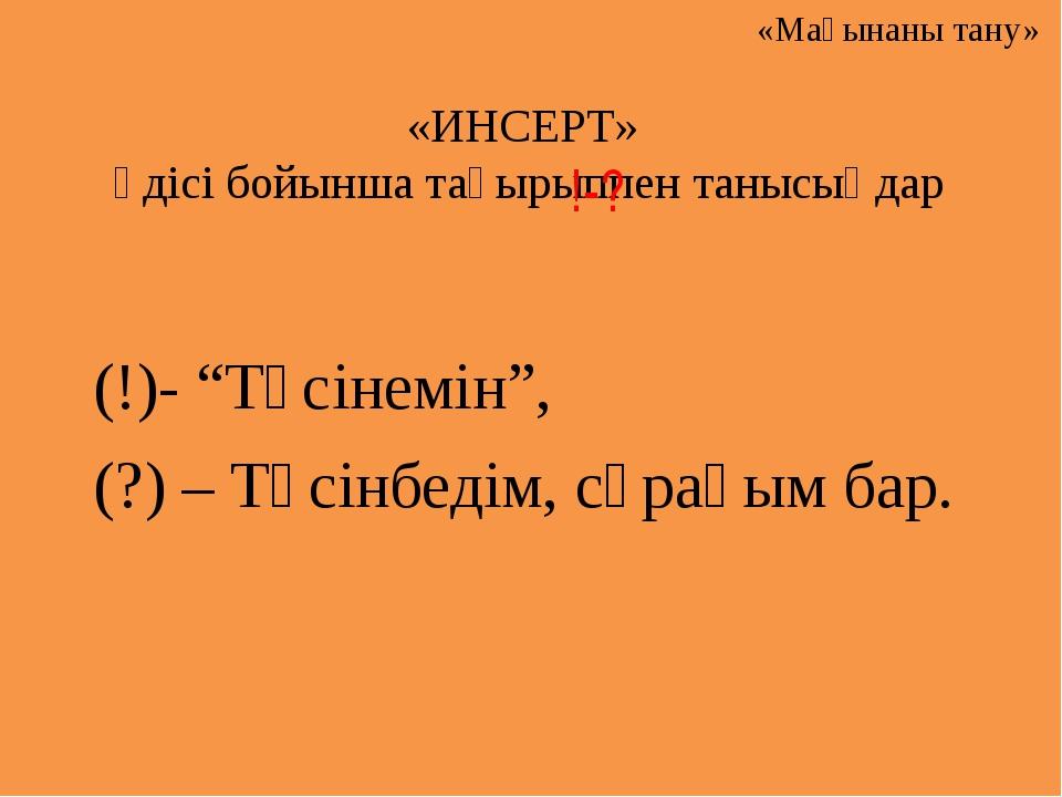 """«ИНСЕРТ» әдісі бойынша тақырыппен танысыңдар (!)- """"Түсінемін"""", (?) – Түсінбед..."""
