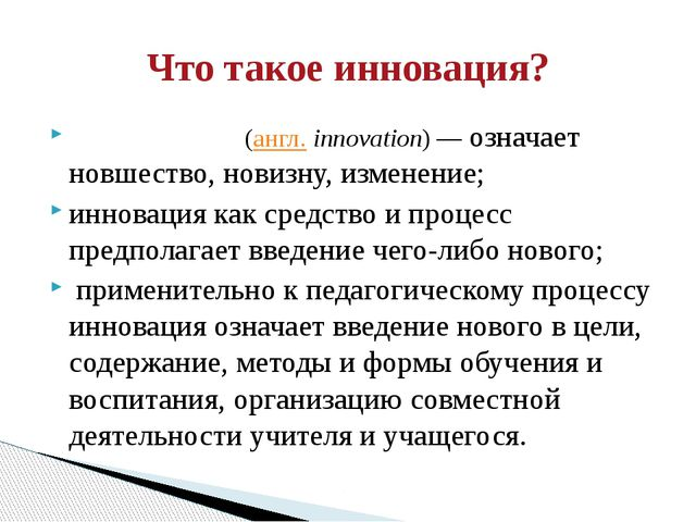 Иннова́ция (англ.innovation)— означает новшество, новизну, изменение; иннов...