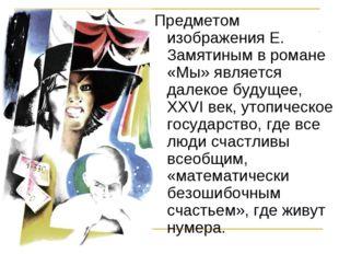 Предметом изображения Е. Замятиным в романе «Мы» является далекое будущее, XX