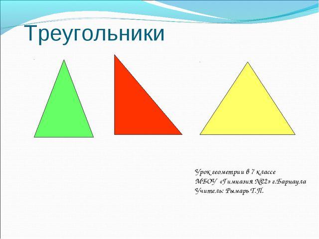 Треугольники Урок геометрии в 7 классе МБОУ «Гимназия №22» г.Барнаула Учитель...