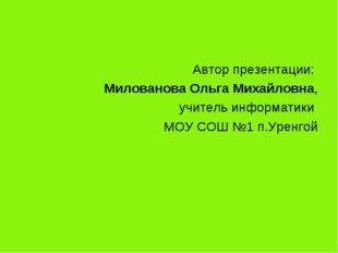 Автор презентации: Милованова Ольга Михайловна, учитель информатики МОУ СОШ