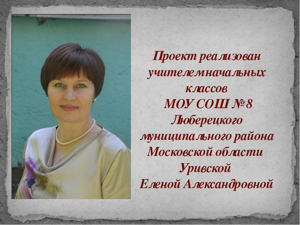 Проект реализован учителем начальных классов МОУ СОШ № 8 Люберецкого муниципа...