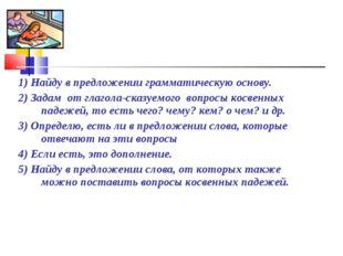 1) Найду в предложении грамматическую основу. 2) Задам от глагола-сказуемого