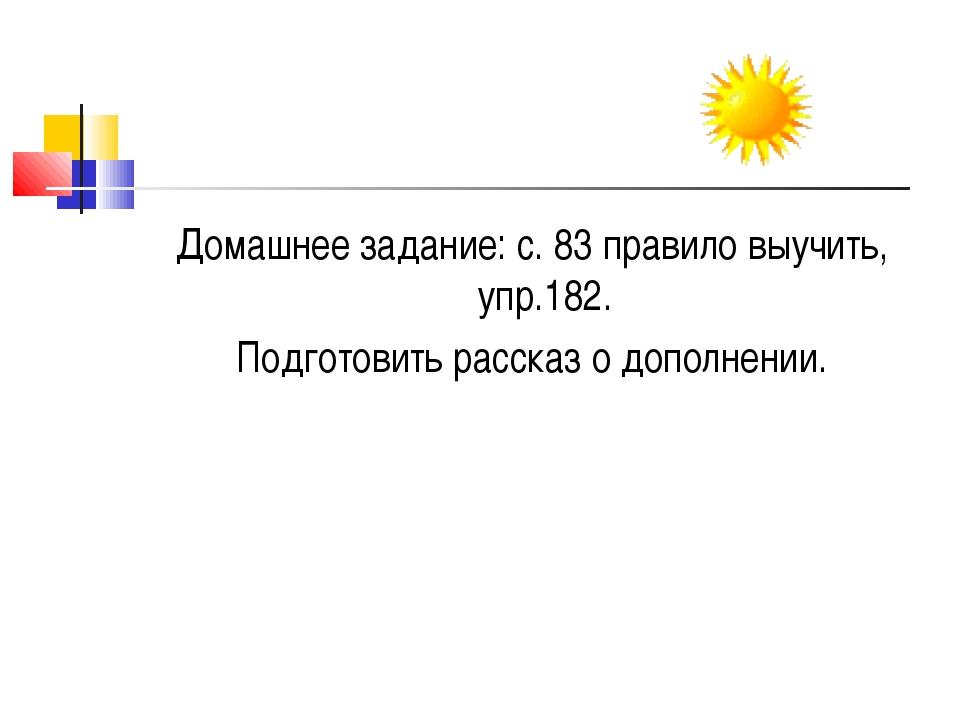 Домашнее задание: с. 83 правило выучить, упр.182. Подготовить рассказ о допол...