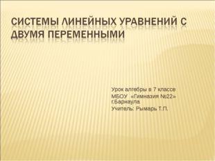 Урок алгебры в 7 классе МБОУ «Гимназия №22» г.Барнаула Учитель: Рымарь Т.П.