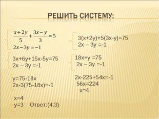 3х+6у+15х-5у=75 2х – 3у =-1 у=75-18х 2х-3(75-18х)=-1 х=4 у=3 Ответ:(4;3) 3(х