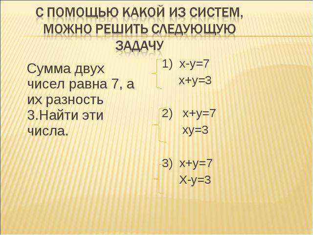 Сумма двух чисел равна 7, а их разность 3.Найти эти числа. 1) х-у=7 х+у=3 2)...