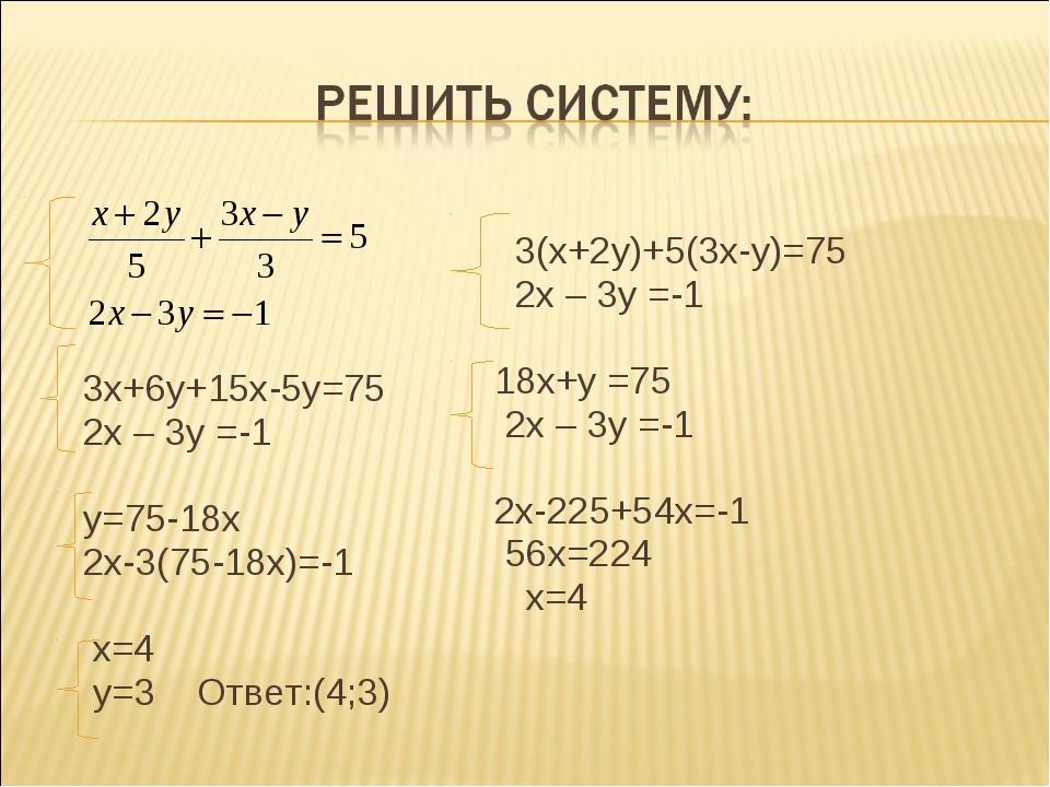 3х+6у+15х-5у=75 2х – 3у =-1 у=75-18х 2х-3(75-18х)=-1 х=4 у=3 Ответ:(4;3) 3(х...