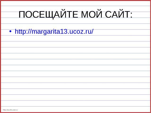 ПОСЕЩАЙТЕ МОЙ САЙТ: http://margarita13.ucoz.ru/