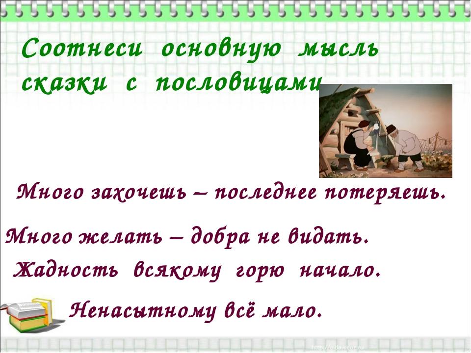 Соотнеси основную мысль сказки с пословицами Много захочешь – последнее потер...