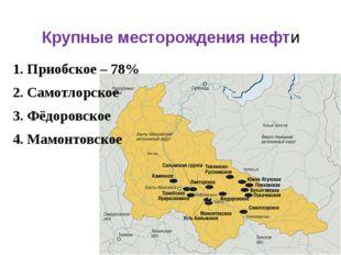 Крупные месторождения нефти 1. Приобское – 78% 2. Самотлорское 3. Фёдоровское