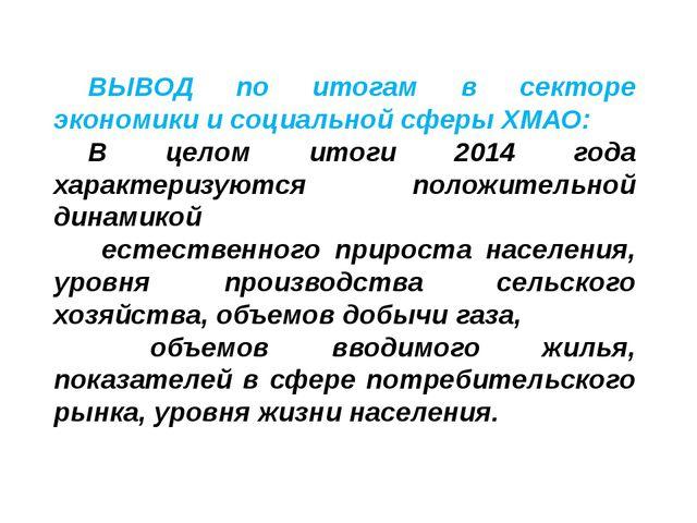 ВЫВОД по итогам в секторе экономики и социальной сферы ХМАО: В целом итоги 2...