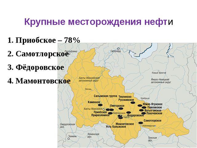Крупные месторождения нефти 1. Приобское – 78% 2. Самотлорское 3. Фёдоровское...