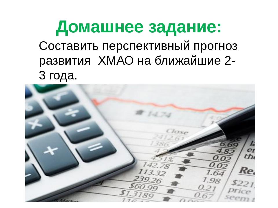 Домашнее задание: Составить перспективный прогноз развития ХМАО на ближайшие...