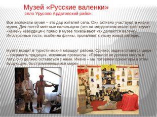 Музей «Русские валенки» село Урусово Ардатовский район. Все экспонаты музея –
