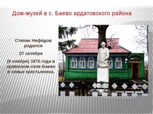 Дом-музей в с. Баево ардатовского района Степан Нефёдов родился 27 октября (8