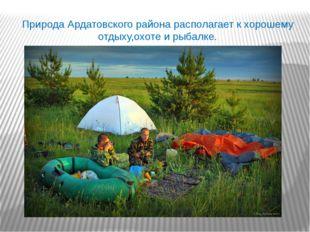 Природа Ардатовского района располагает к хорошему отдыху,охоте и рыбалке.