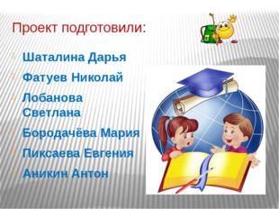 Проект подготовили: Шаталина Дарья Фатуев Николай Лобанова Светлана Бородачёв