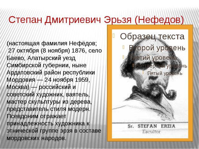 Степан Дмитриевич Эрьзя (Нефедов) Степа́н Дми́триевич Э́рьзя (настоящая фамил...