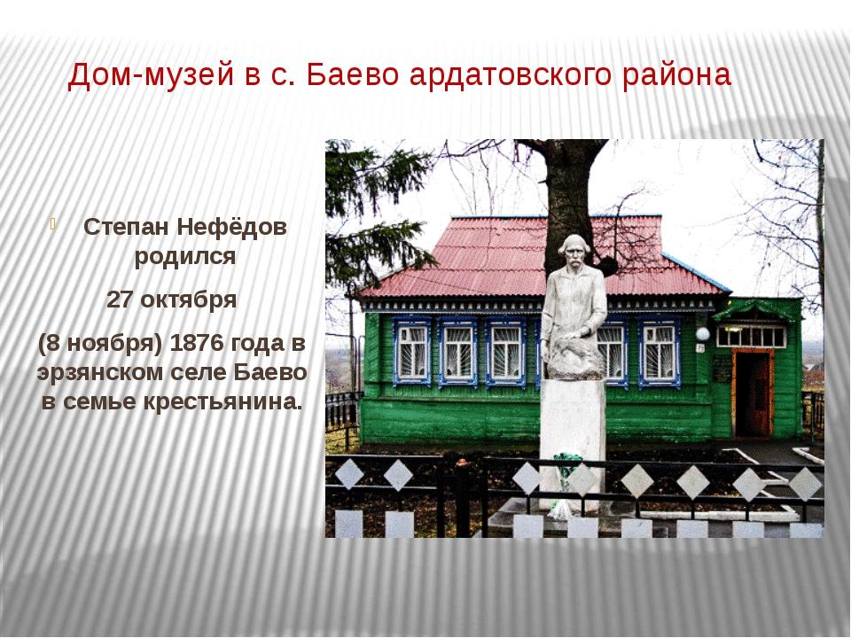 Дом-музей в с. Баево ардатовского района Степан Нефёдов родился 27 октября (8...