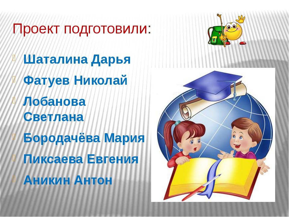 Проект подготовили: Шаталина Дарья Фатуев Николай Лобанова Светлана Бородачёв...