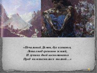 «Печальный Демон, дух изгнанья, Летал над грешною землей, И лучших дней воспо
