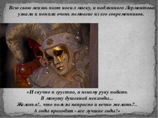 Всю свою жизнь поэт носил маску, и подлинного Лермонтова узнали и поняли очен