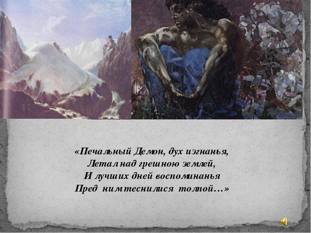 «Печальный Демон, дух изгнанья, Летал над грешною землей, И лучших дней воспо...