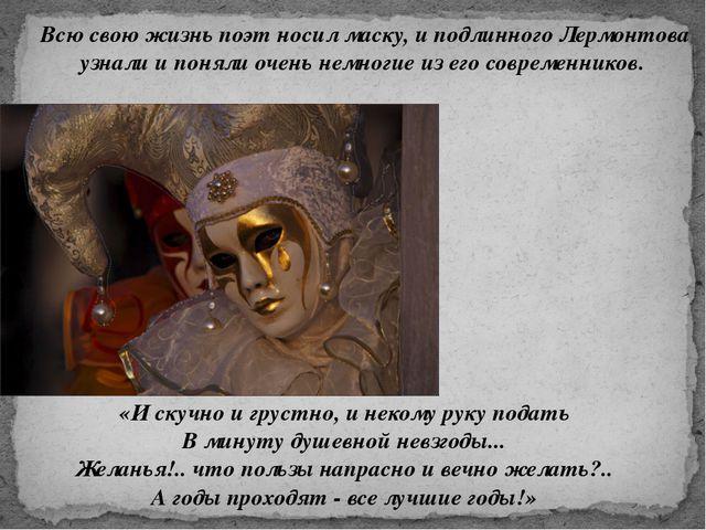 Всю свою жизнь поэт носил маску, и подлинного Лермонтова узнали и поняли очен...