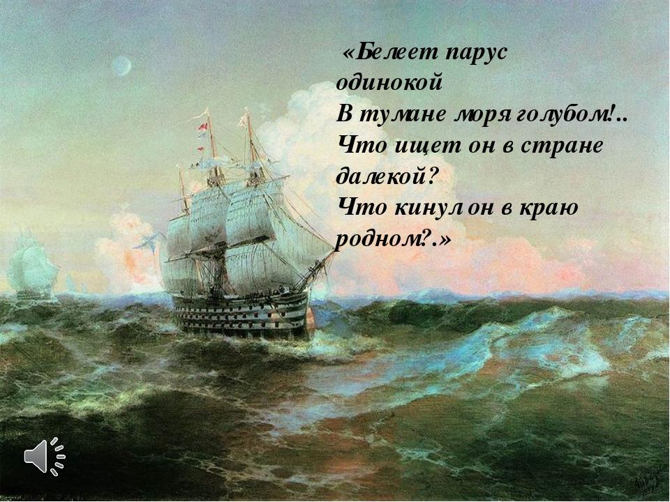 «Белеет парус одинокой В тумане моря голубом!.. Что ищет он в стране далекой...