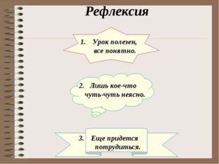 Рефлексия Урок полезен, все понятно. 2. Лишь кое-что чуть-чуть неясно. Еще пр