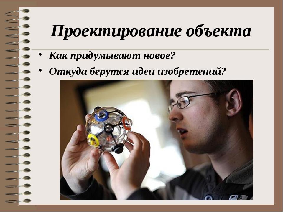 Проектирование объекта Как придумывают новое? Откуда берутся идеи изобретений?