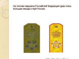 На погонах маршала Российской Федерации одна очень большая звезда и герб Росс