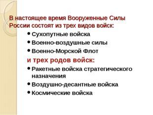 В настоящее время Вооруженные Силы России состоят из трех видов войск: Сухопу