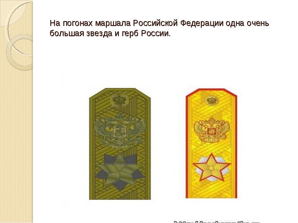 На погонах маршала Российской Федерации одна очень большая звезда и герб Росс...