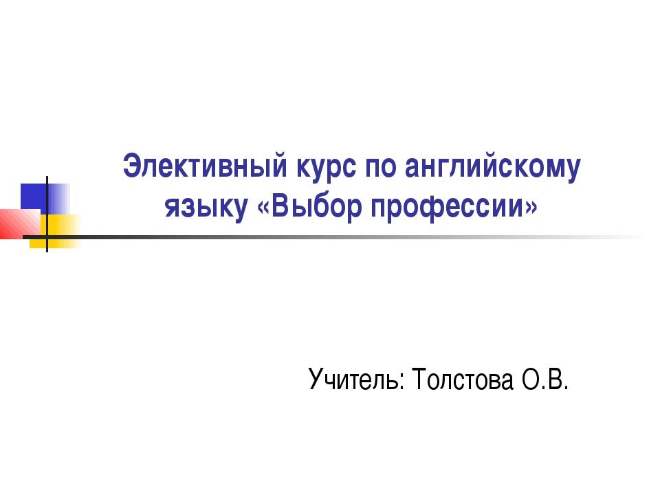 Элективный курс по английскому языку «Выбор профессии» Учитель: Толстова О.В.